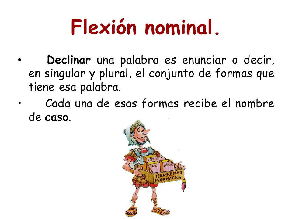 Flexión nominal. Declinar una palabra es enunciar o decir, en singular y plural, el conjunto de formas que tiene esa palabra.