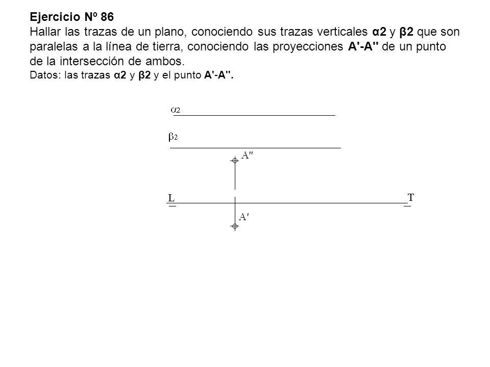 Ejercicio Nº 86 Hallar las trazas de un plano, conociendo sus trazas verticales α2 y β2 que son paralelas a la línea de tierra, conociendo las proyecciones A -A de un punto de la intersección de ambos.