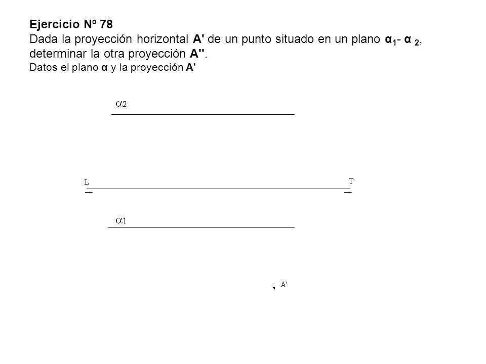 Ejercicio Nº 78 Dada la proyección horizontal A de un punto situado en un plano α1- α 2, determinar la otra proyección A .