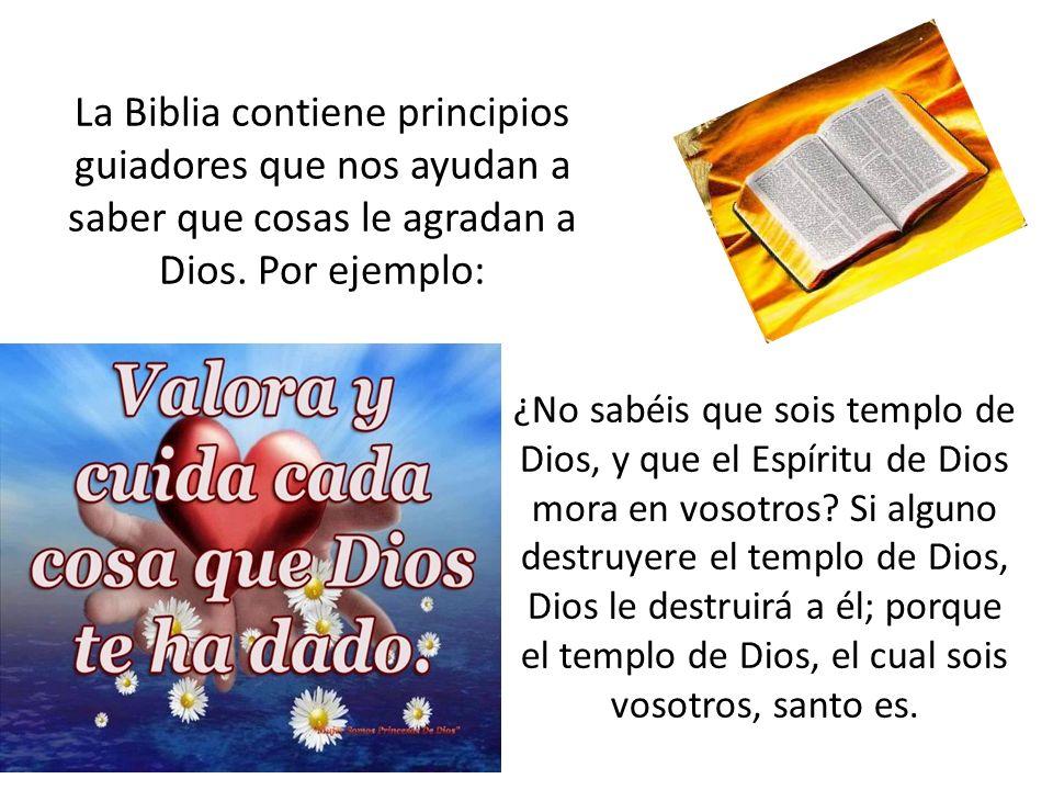 La Biblia contiene principios guiadores que nos ayudan a saber que cosas le agradan a Dios. Por ejemplo: