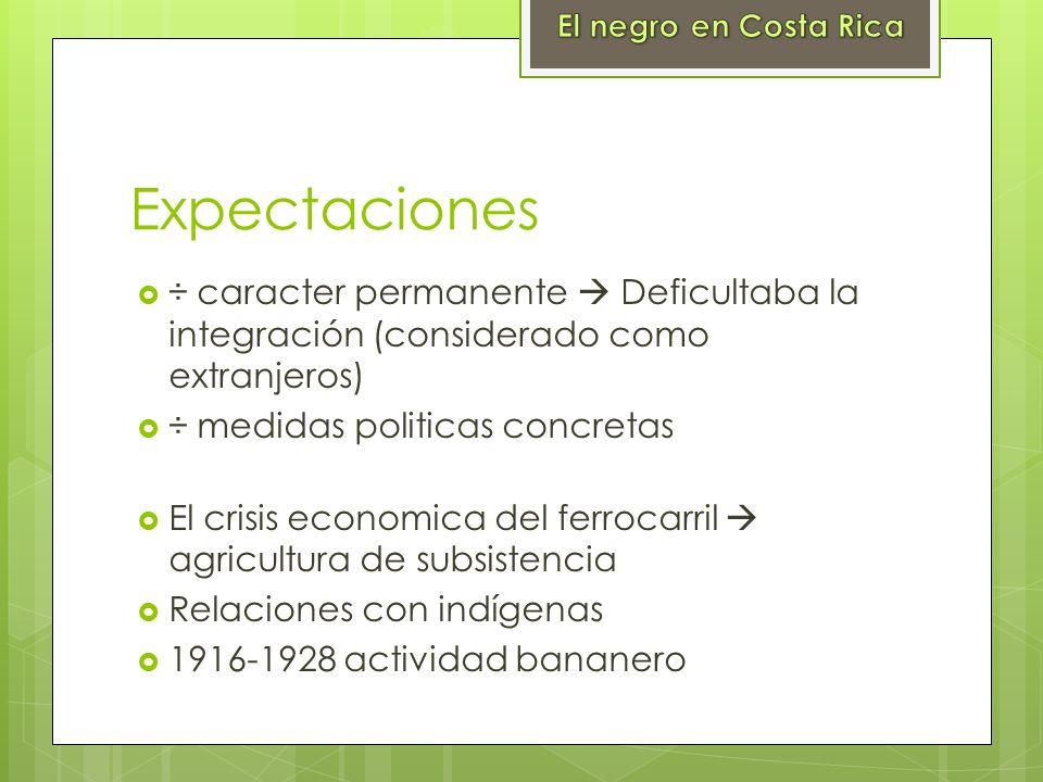 El negro en Costa Rica Expectaciones. ÷ caracter permanente  Deficultaba la integración (considerado como extranjeros)
