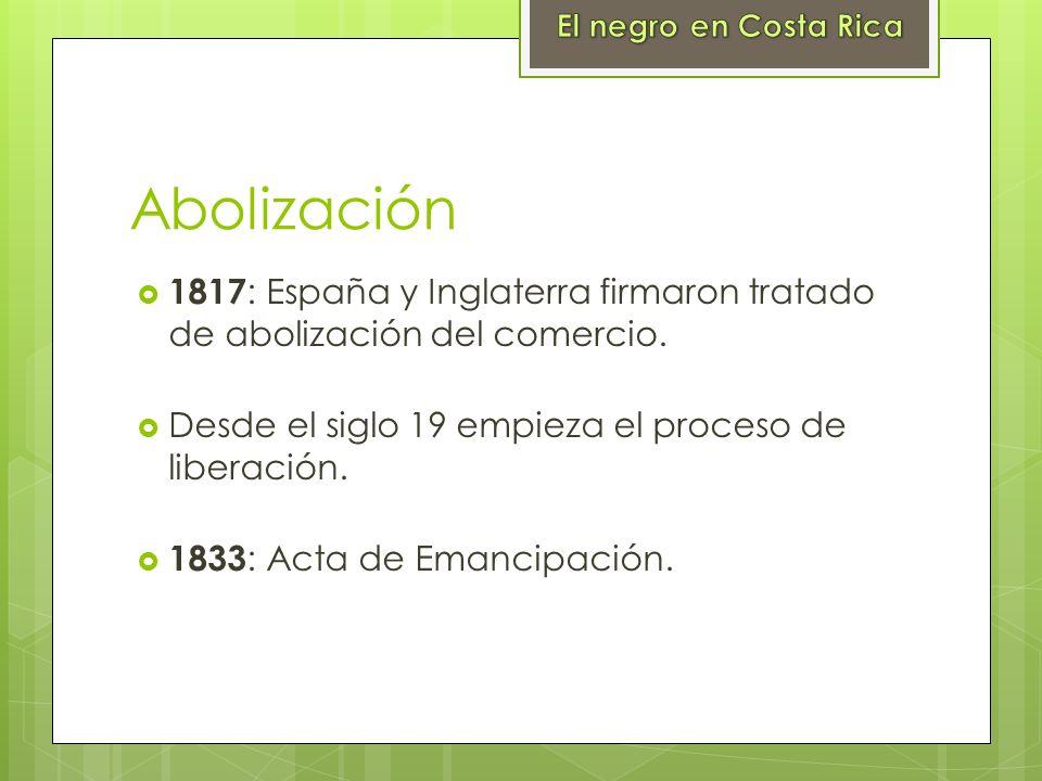 El negro en Costa Rica Abolización. 1817: España y Inglaterra firmaron tratado de abolización del comercio.