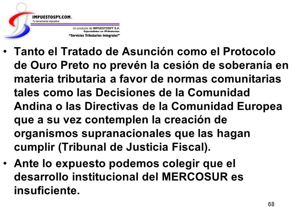 Tanto el Tratado de Asunción como el Protocolo de Ouro Preto no prevén la cesión de soberanía en materia tributaria a favor de normas comunitarias tales como las Decisiones de la Comunidad Andina o las Directivas de la Comunidad Europea que a su vez contemplen la creación de organismos supranacionales que las hagan cumplir (Tribunal de Justicia Fiscal).