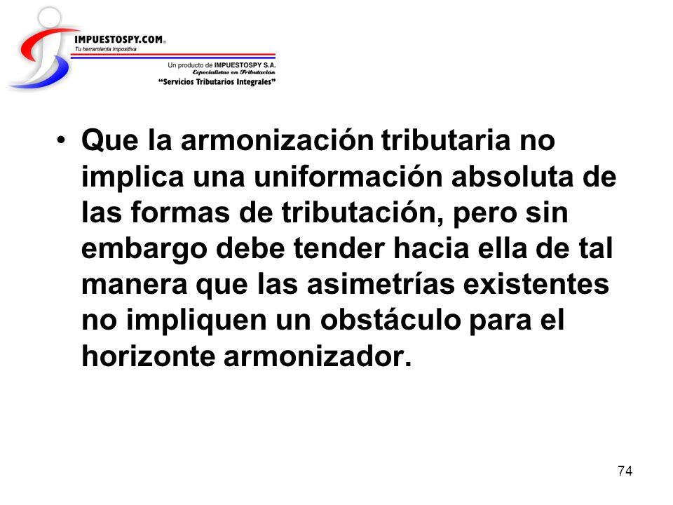 Que la armonización tributaria no implica una uniformación absoluta de las formas de tributación, pero sin embargo debe tender hacia ella de tal manera que las asimetrías existentes no impliquen un obstáculo para el horizonte armonizador.