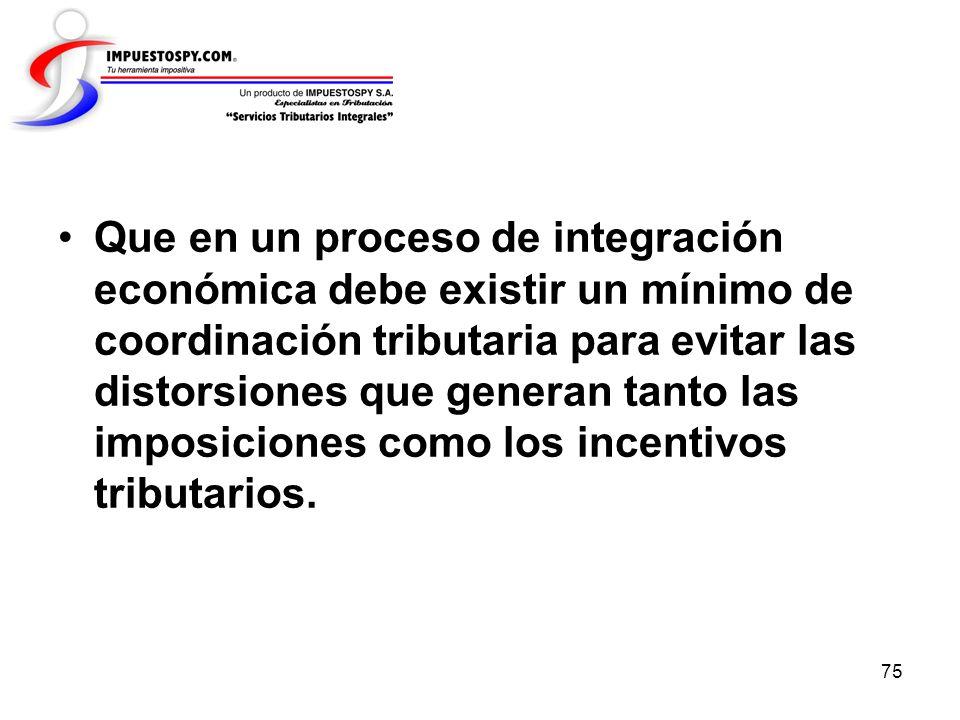 Que en un proceso de integración económica debe existir un mínimo de coordinación tributaria para evitar las distorsiones que generan tanto las imposiciones como los incentivos tributarios.