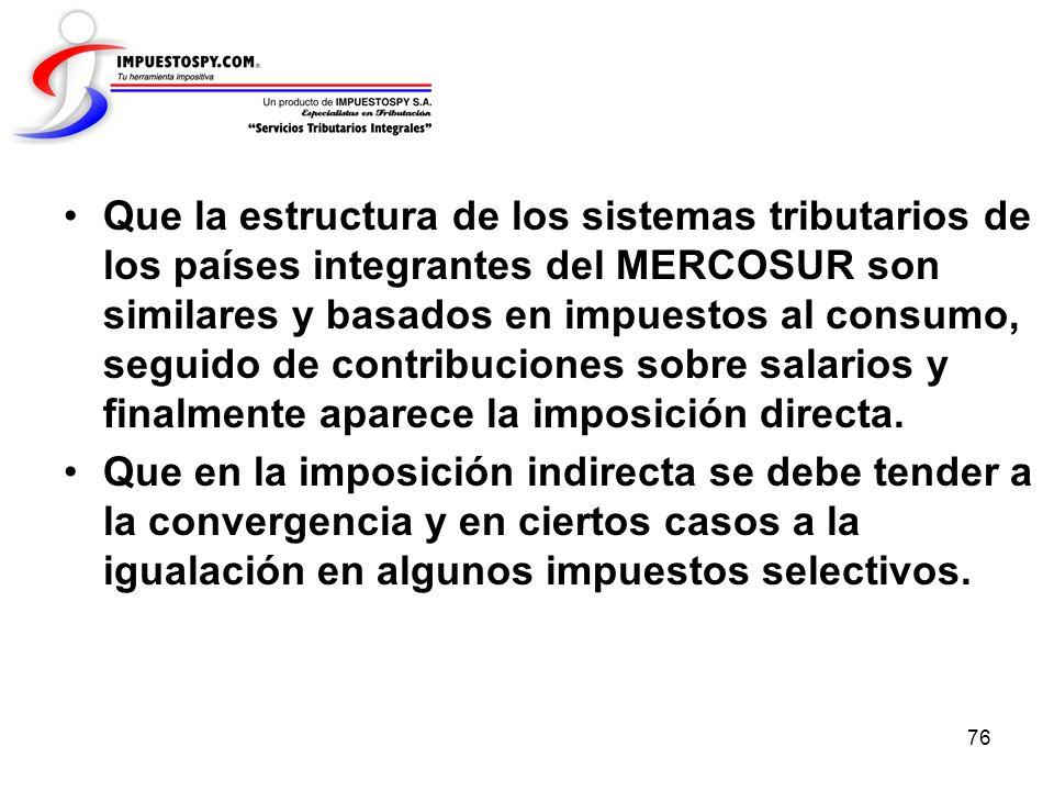 Que la estructura de los sistemas tributarios de los países integrantes del MERCOSUR son similares y basados en impuestos al consumo, seguido de contribuciones sobre salarios y finalmente aparece la imposición directa.