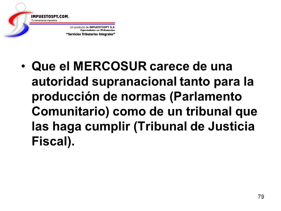 Que el MERCOSUR carece de una autoridad supranacional tanto para la producción de normas (Parlamento Comunitario) como de un tribunal que las haga cumplir (Tribunal de Justicia Fiscal).