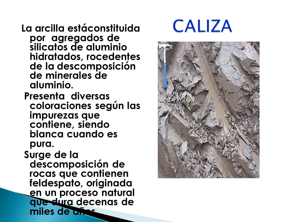 CALIZA La arcilla estáconstituida por agregados de silicatos de aluminio hidratados, rocedentes de la descomposición de minerales de aluminio.