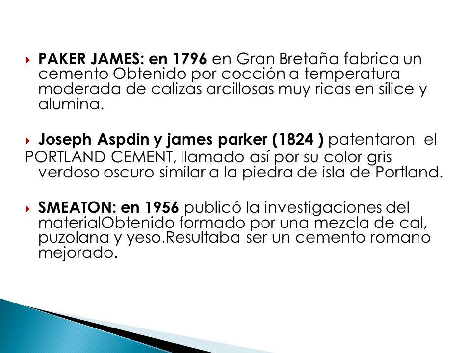 PAKER JAMES: en 1796 en Gran Bretaña fabrica un cemento Obtenido por cocción a temperatura moderada de calizas arcillosas muy ricas en sílice y alumina.