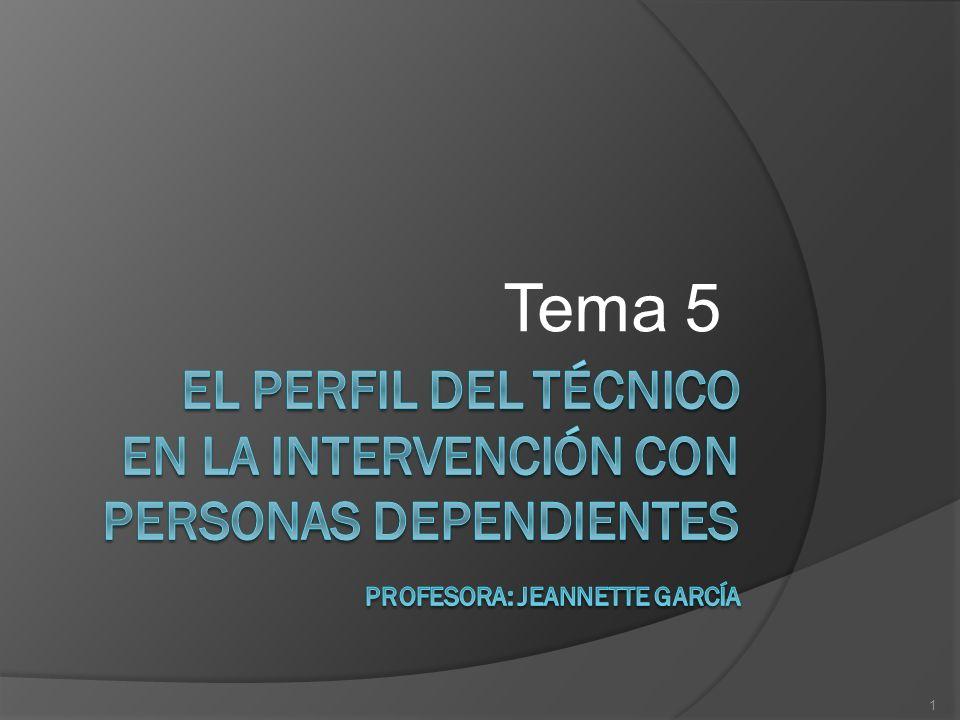 Tema 5EL PERFIL DEL TÉCNICO EN LA INTERVENCIÓN CON PERSONAS DEPENDIENTES Profesora: Jeannette García.