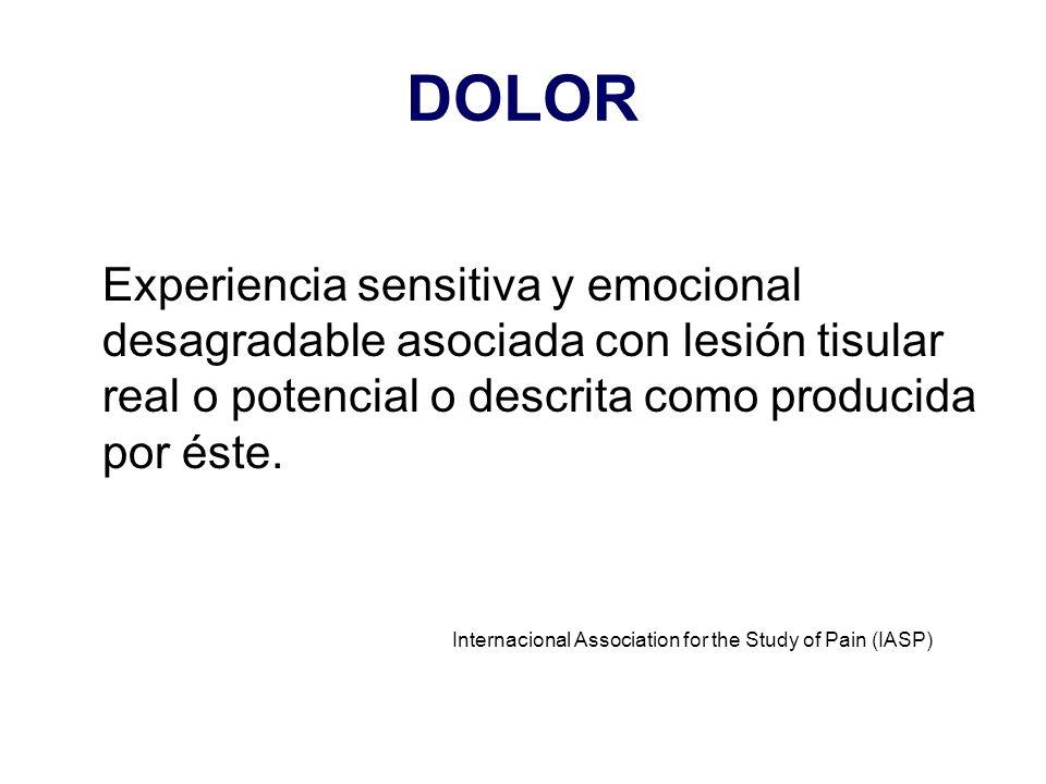 DOLOR Experiencia sensitiva y emocional desagradable asociada con lesión tisular real o potencial o descrita como producida por éste.