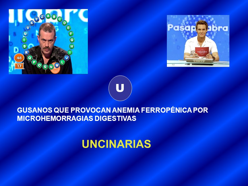 U GUSANOS QUE PROVOCAN ANEMIA FERROPÉNICA POR MICROHEMORRAGIAS DIGESTIVAS UNCINARIAS