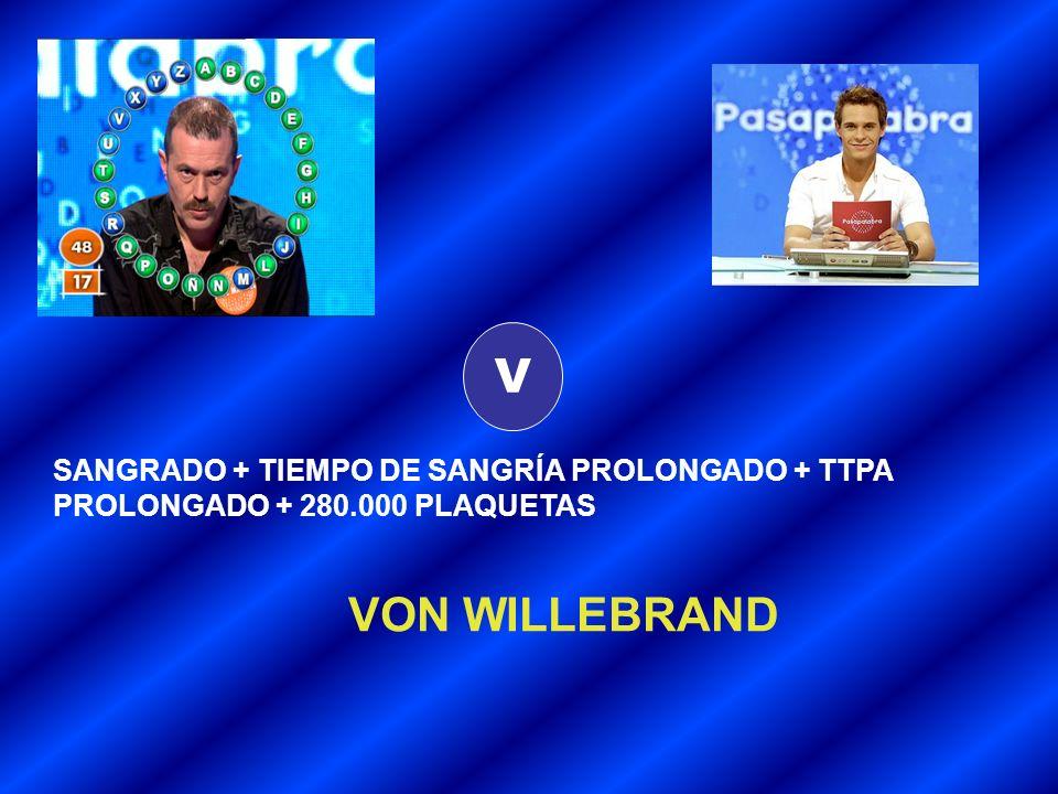 V SANGRADO + TIEMPO DE SANGRÍA PROLONGADO + TTPA PROLONGADO + 280.000 PLAQUETAS VON WILLEBRAND