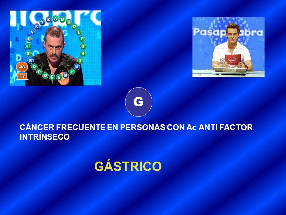 G CÁNCER FRECUENTE EN PERSONAS CON Ac ANTI FACTOR INTRÍNSECO GÁSTRICO
