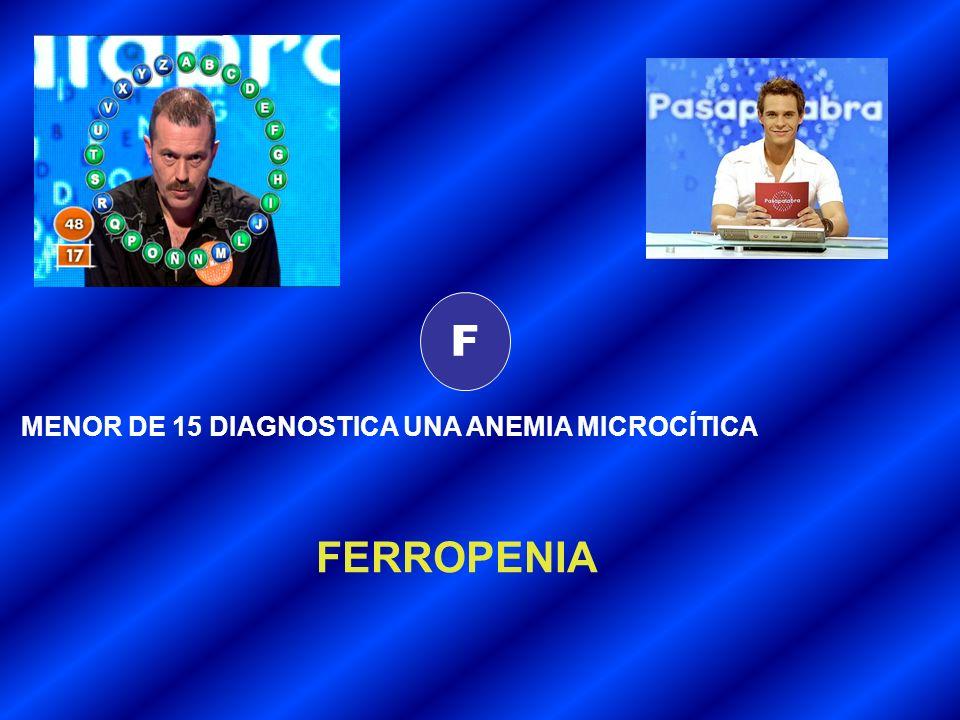 F MENOR DE 15 DIAGNOSTICA UNA ANEMIA MICROCÍTICA FERROPENIA