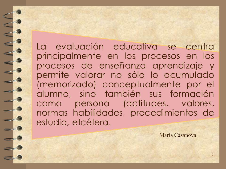 La evaluación educativa se centra principalmente en los procesos en los procesos de enseñanza aprendizaje y permite valorar no sólo lo acumulado (memorizado) conceptualmente por el alumno, sino también sus formación como persona (actitudes, valores, normas habilidades, procedimientos de estudio, etcétera.