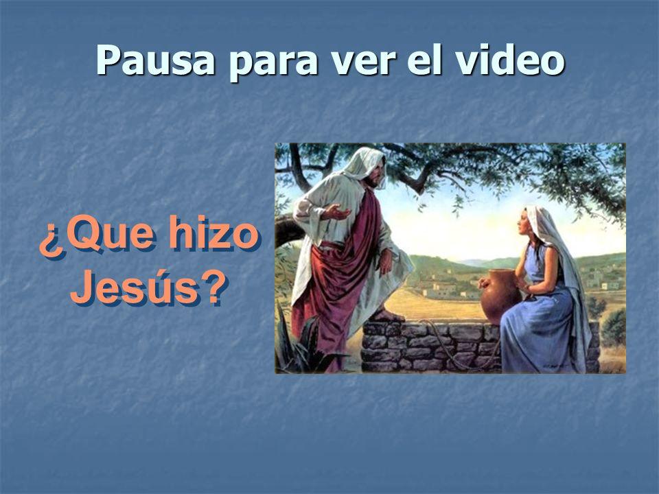 Pausa para ver el video ¿Que hizo Jesús