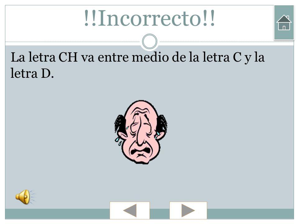 !!Incorrecto!! La letra CH va entre medio de la letra C y la letra D.