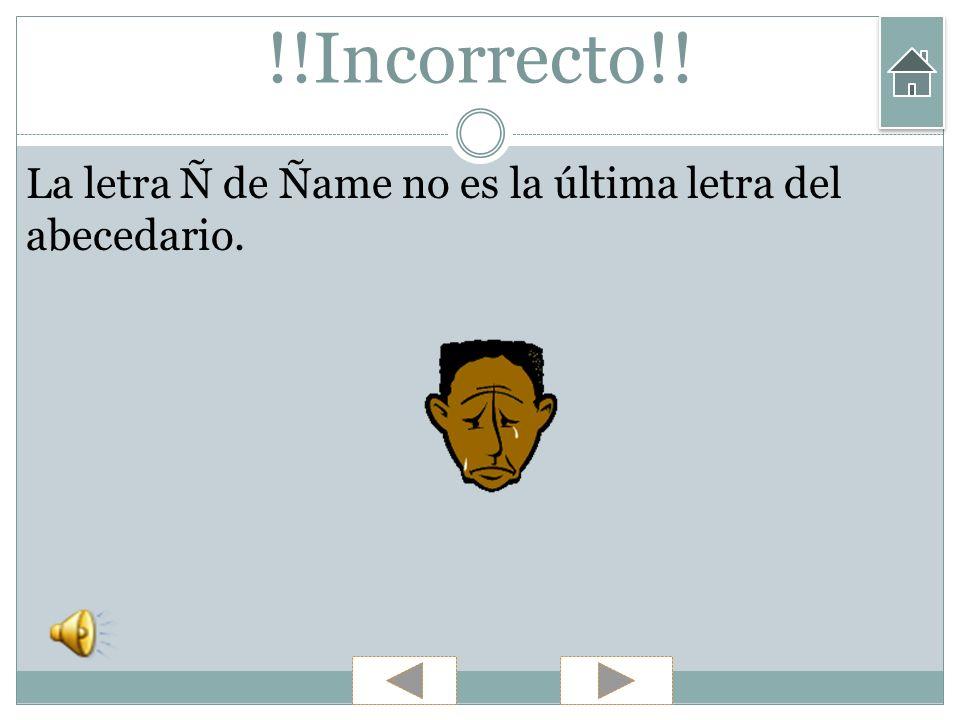 !!Incorrecto!! La letra Ñ de Ñame no es la última letra del abecedario.