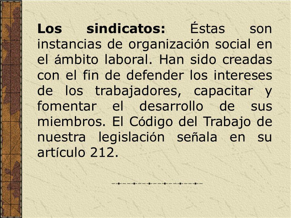 Los sindicatos: Éstas son instancias de organización social en el ámbito laboral.
