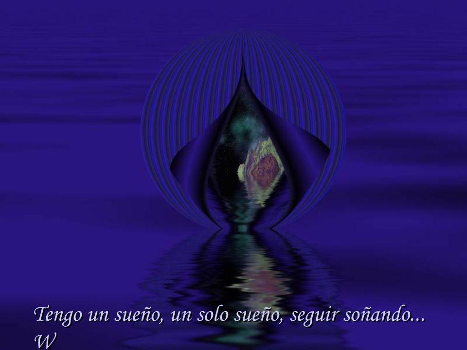 Tengo un sueño, un solo sueño, seguir soñando... W