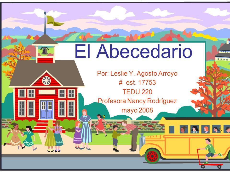 El Abecedario Por: Leslie Y. Agosto Arroyo # est. 17753 TEDU 220