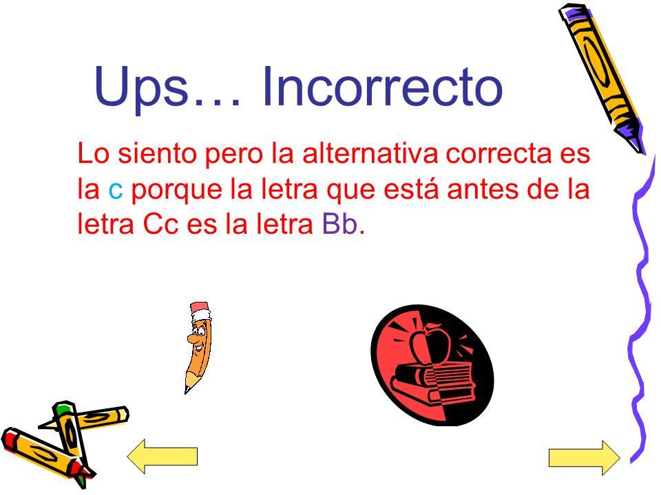 Ups… Incorrecto Lo siento pero la alternativa correcta es la c porque la letra que está antes de la letra Cc es la letra Bb.