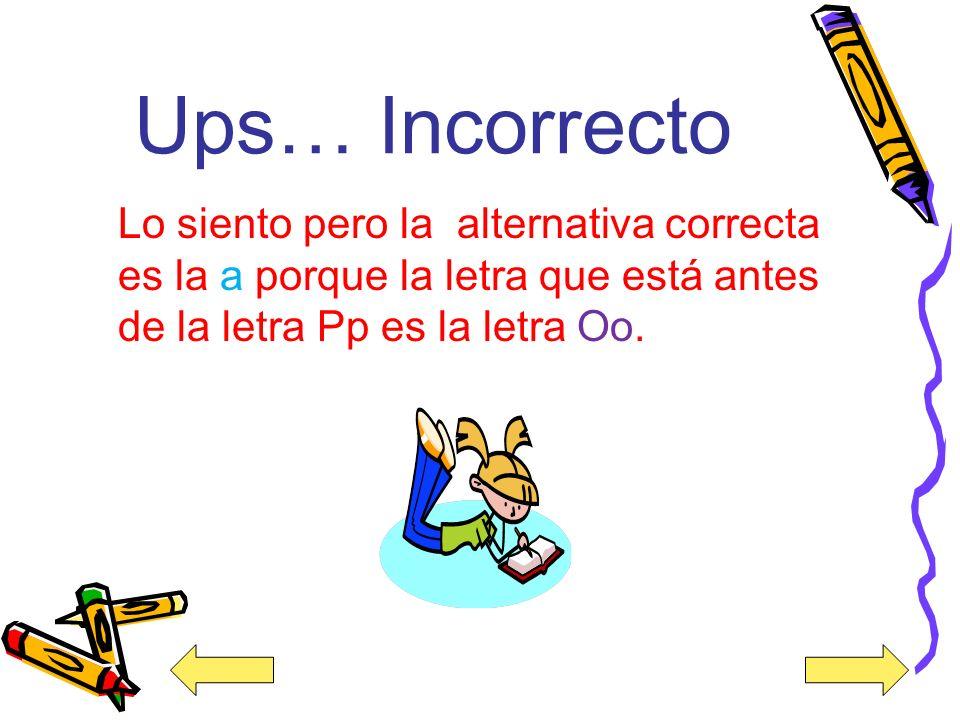 Ups… Incorrecto Lo siento pero la alternativa correcta es la a porque la letra que está antes de la letra Pp es la letra Oo.