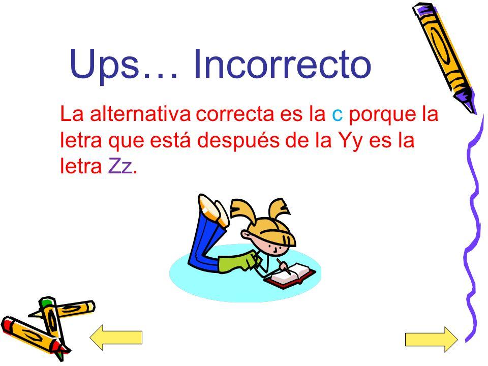 Ups… Incorrecto La alternativa correcta es la c porque la letra que está después de la Yy es la letra Zz.