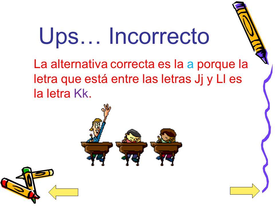 Ups… Incorrecto La alternativa correcta es la a porque la letra que está entre las letras Jj y Ll es la letra Kk.