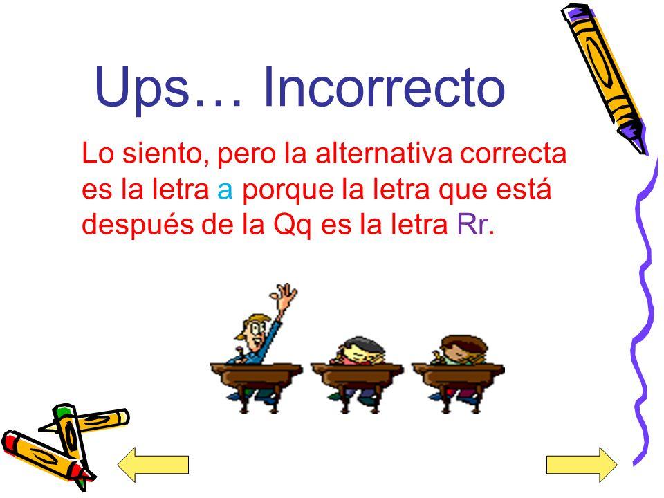 Ups… Incorrecto Lo siento, pero la alternativa correcta es la letra a porque la letra que está después de la Qq es la letra Rr.