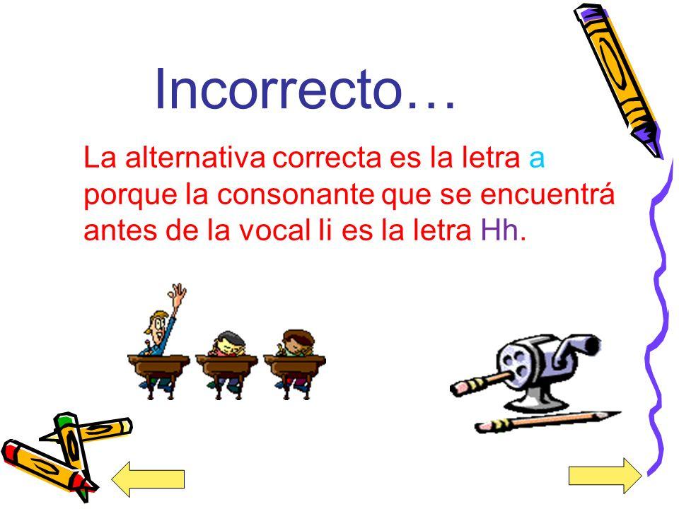 Incorrecto… La alternativa correcta es la letra a porque la consonante que se encuentrá antes de la vocal Ii es la letra Hh.