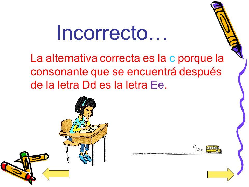 Incorrecto… La alternativa correcta es la c porque la consonante que se encuentrá después de la letra Dd es la letra Ee.