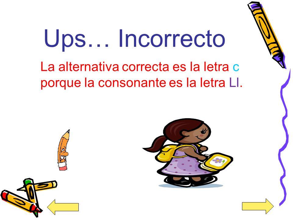 Ups… Incorrecto La alternativa correcta es la letra c porque la consonante es la letra Ll.