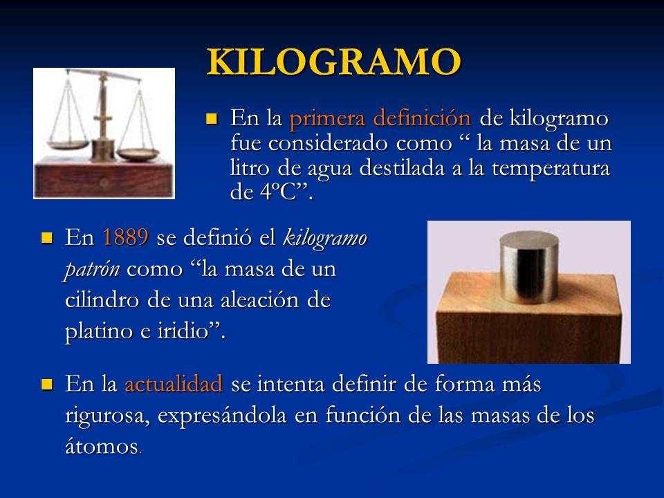 KILOGRAMOEn la primera definición de kilogramo fue considerado como la masa de un litro de agua destilada a la temperatura de 4ºC .