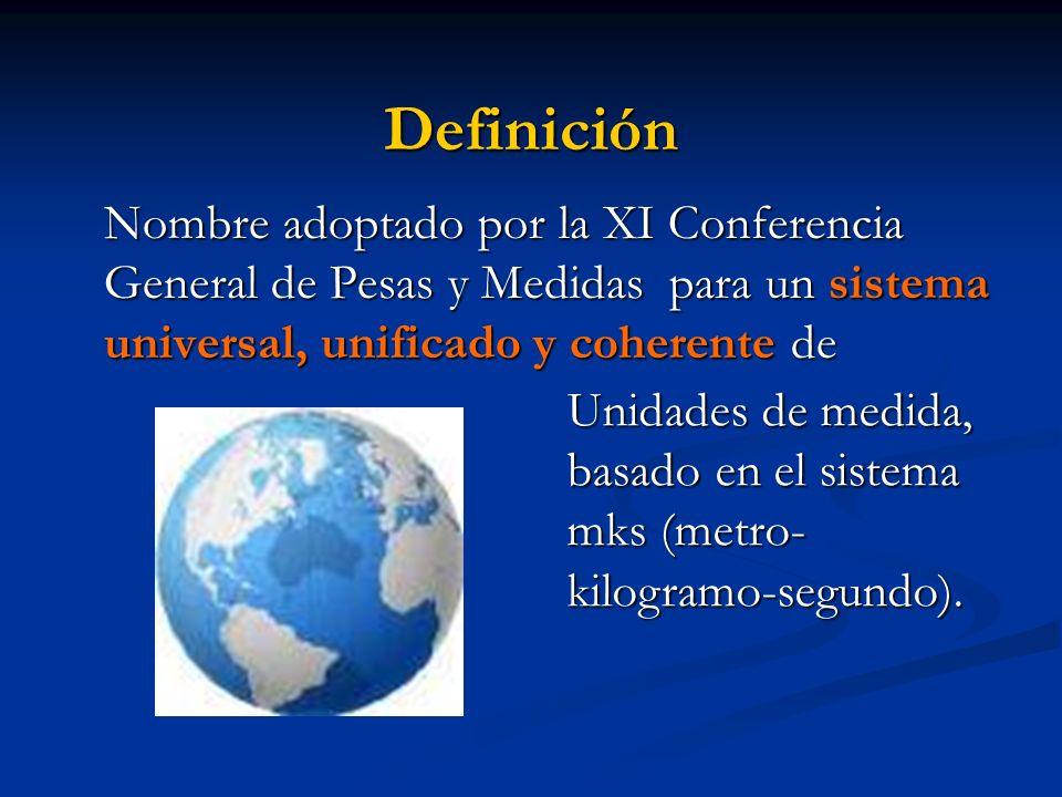 Definición Nombre adoptado por la XI Conferencia General de Pesas y Medidas para un sistema universal, unificado y coherente de.