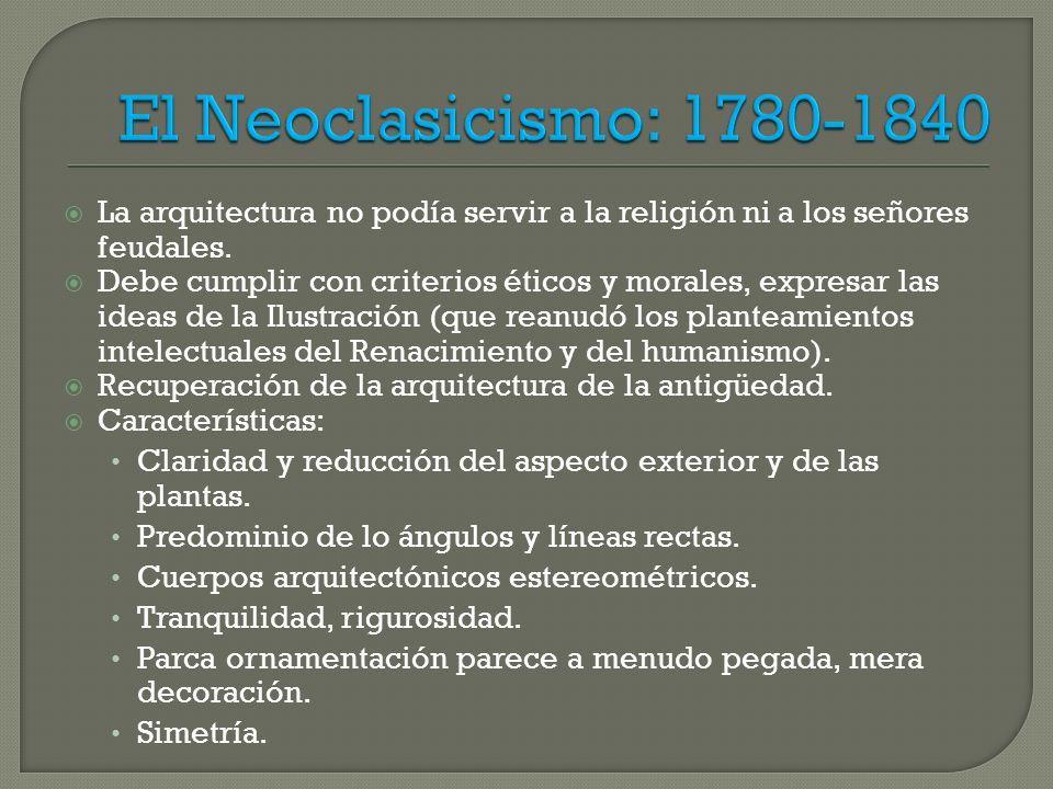 El Neoclasicismo: 1780-1840 La arquitectura no podía servir a la religión ni a los señores feudales.