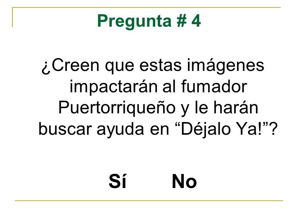 Pregunta # 4 ¿Creen que estas imágenes impactarán al fumador Puertorriqueño y le harán buscar ayuda en Déjalo Ya!