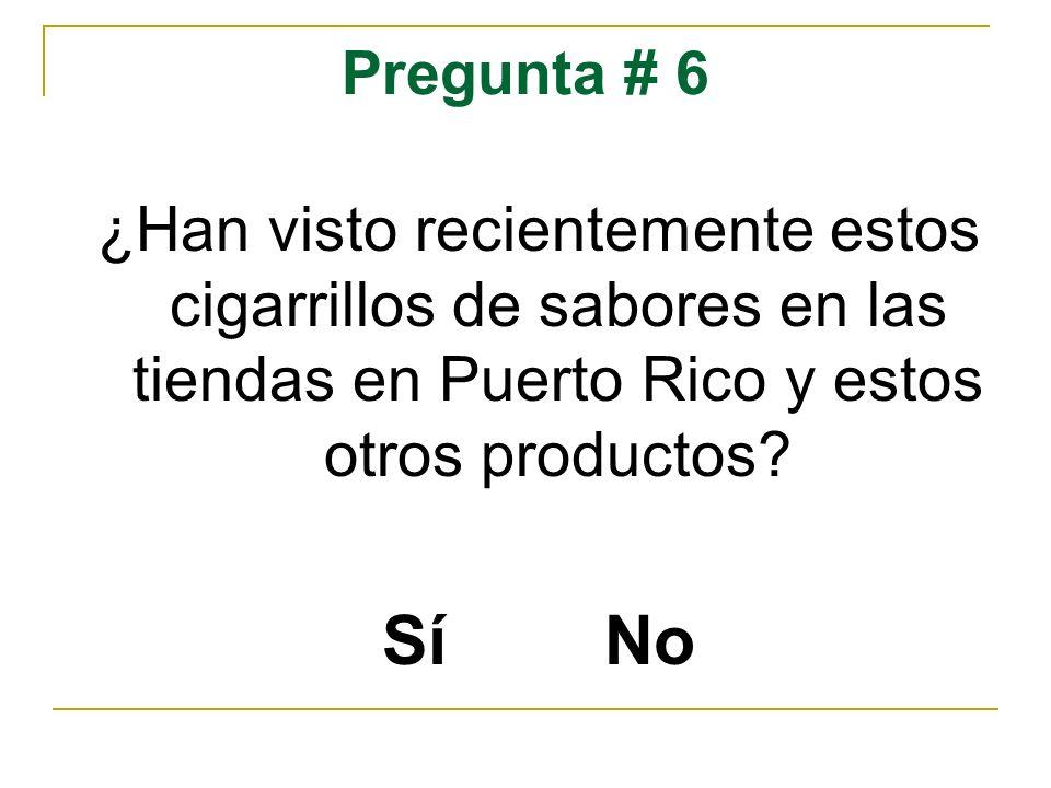 Pregunta # 6 ¿Han visto recientemente estos cigarrillos de sabores en las tiendas en Puerto Rico y estos otros productos