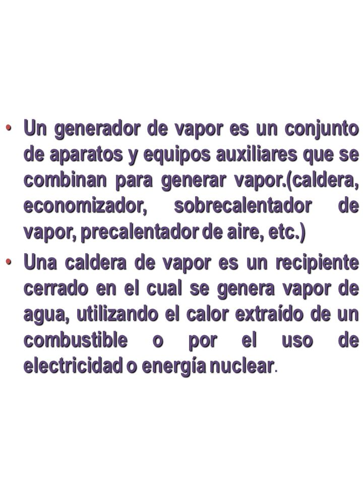 Un generador de vapor es un conjunto de aparatos y equipos auxiliares que se combinan para generar vapor.(caldera, economizador, sobrecalentador de vapor, precalentador de aire, etc.)