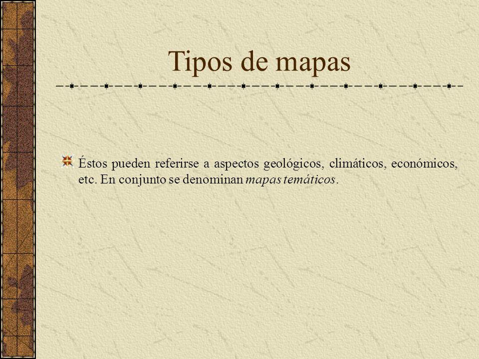 Tipos de mapas Éstos pueden referirse a aspectos geológicos, climáticos, económicos, etc.