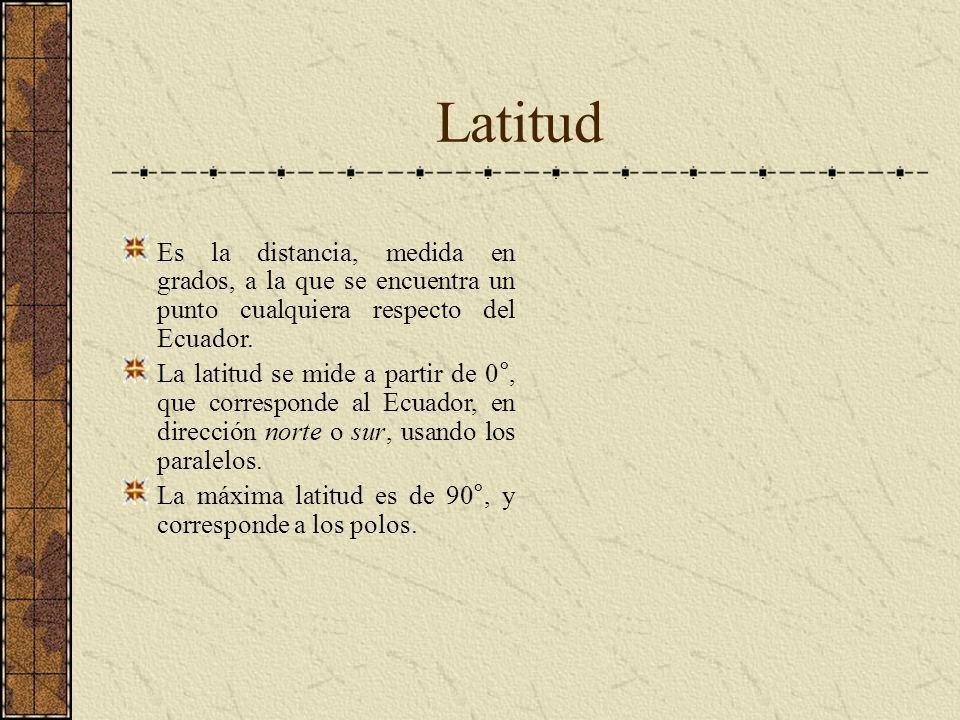 Latitud Es la distancia, medida en grados, a la que se encuentra un punto cualquiera respecto del Ecuador.