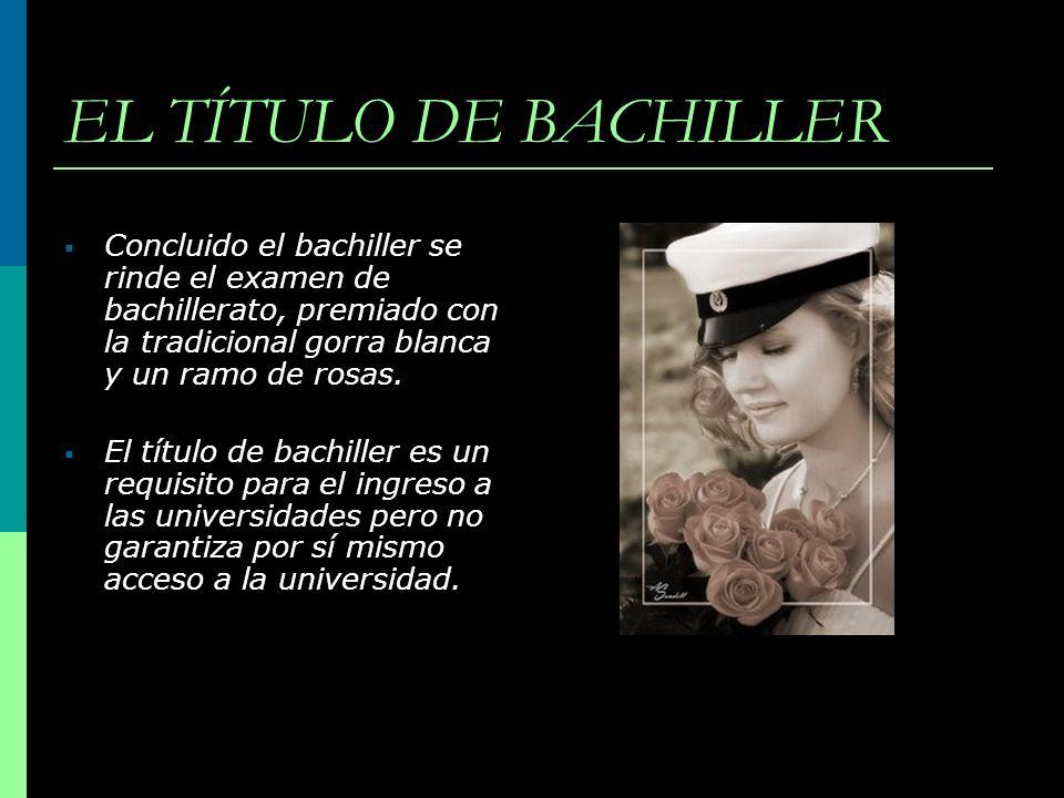 EL TÍTULO DE BACHILLER Concluido el bachiller se rinde el examen de bachillerato, premiado con la tradicional gorra blanca y un ramo de rosas.