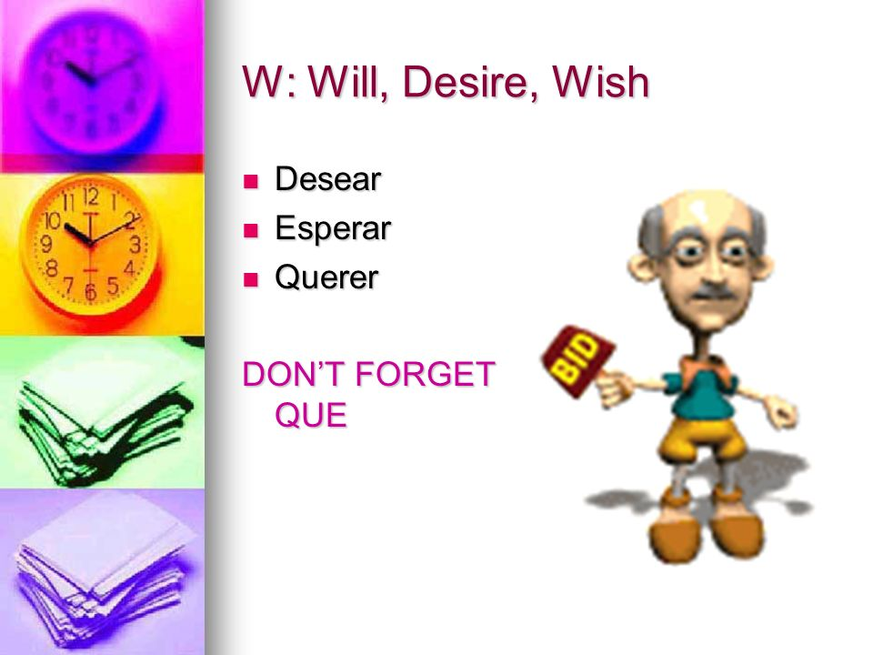 W: Will, Desire, Wish Desear Esperar Querer DON'T FORGET QUE