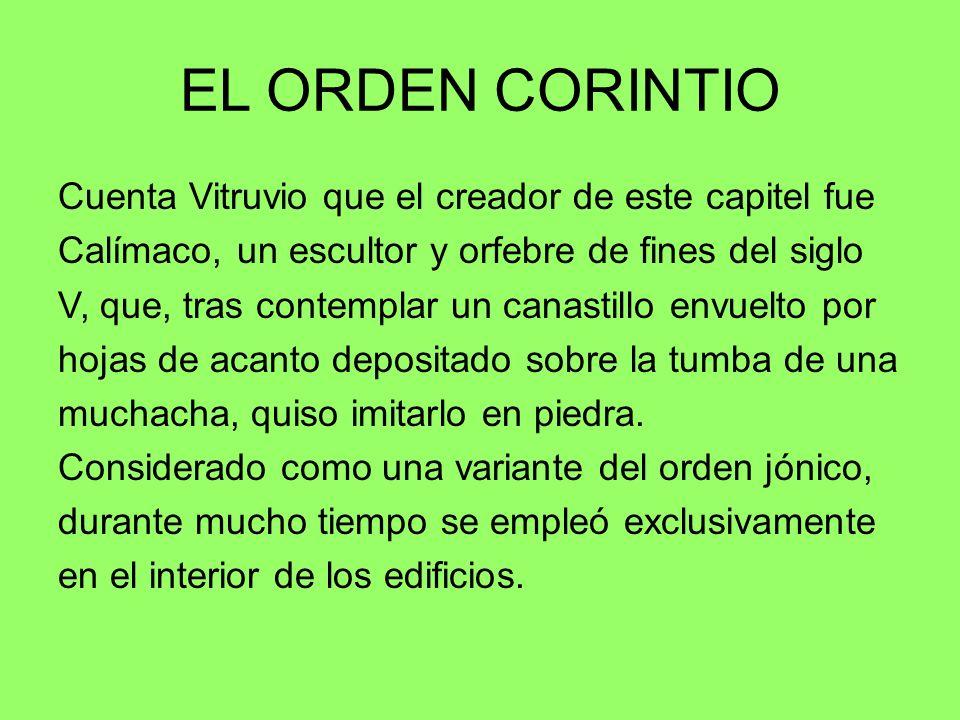 EL ORDEN CORINTIO Cuenta Vitruvio que el creador de este capitel fue