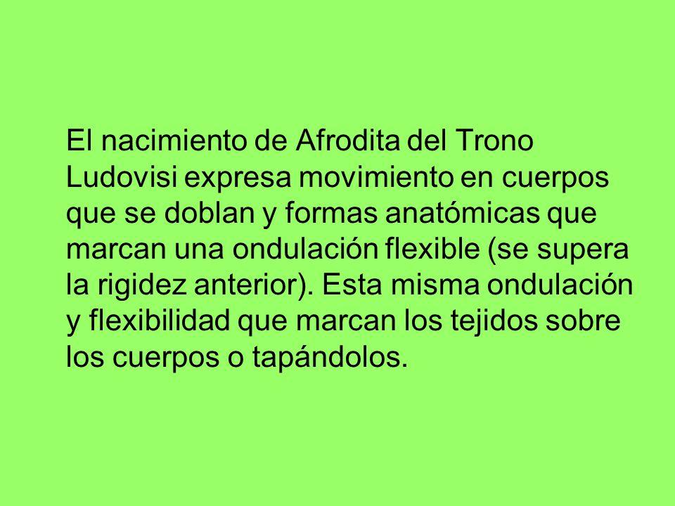El nacimiento de Afrodita del Trono Ludovisi expresa movimiento en cuerpos que se doblan y formas anatómicas que marcan una ondulación flexible (se supera la rigidez anterior).
