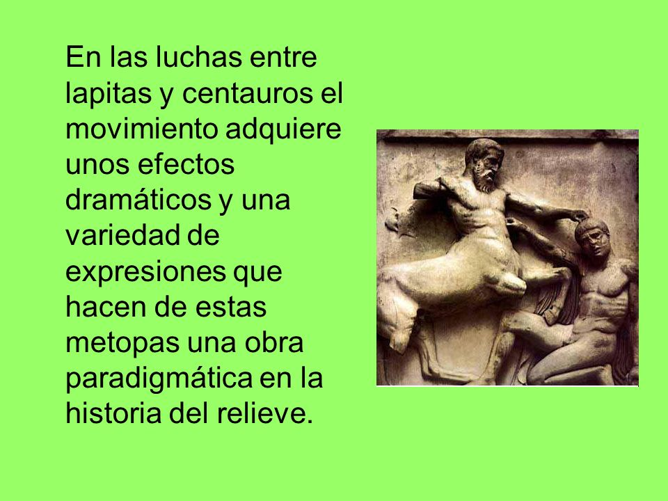 En las luchas entre lapitas y centauros el movimiento adquiere unos efectos dramáticos y una variedad de expresiones que hacen de estas metopas una obra paradigmática en la historia del relieve.
