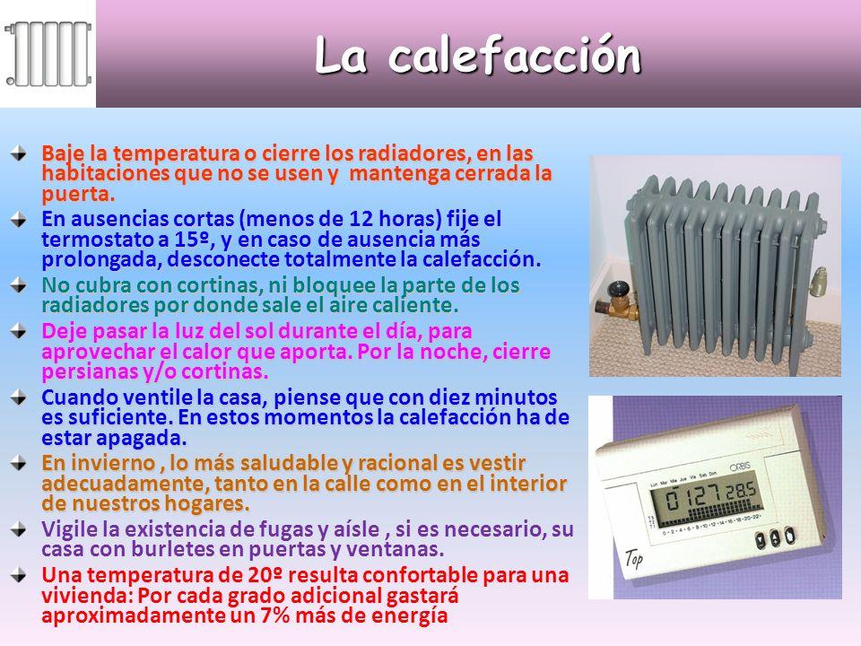La calefacción Baje la temperatura o cierre los radiadores, en las habitaciones que no se usen y mantenga cerrada la puerta.