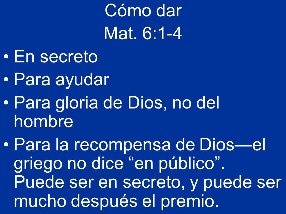 Cómo dar Mat. 6:1-4. En secreto. Para ayudar. Para gloria de Dios, no del hombre.