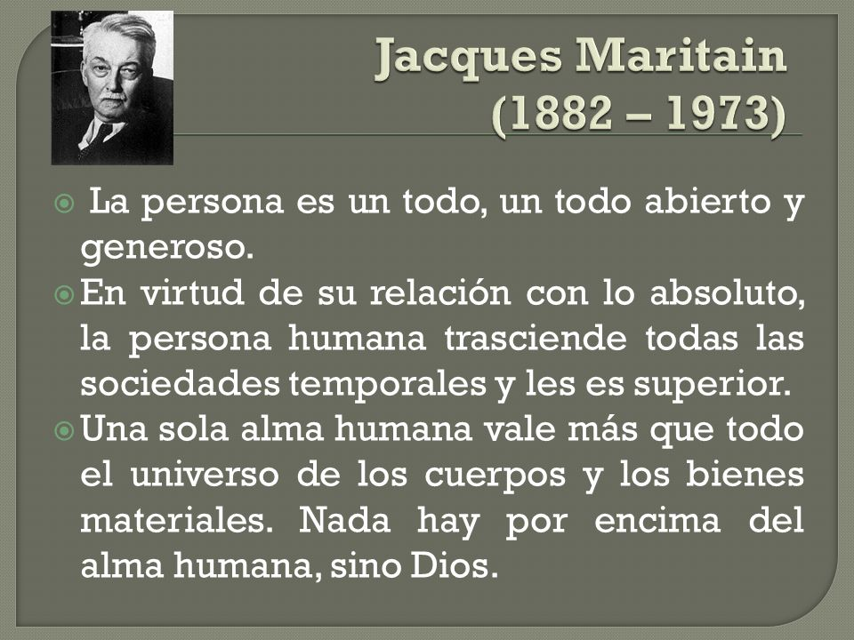 Jacques Maritain (1882 – 1973) La persona es un todo, un todo abierto y generoso.